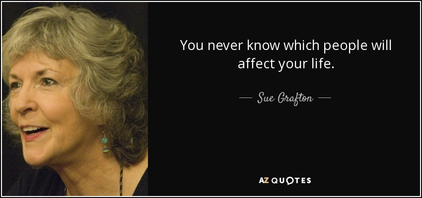 You never know which people will affect your life. - Sue Grafton