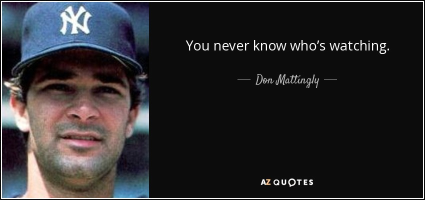 Don Mattingly Quote You Never Know Whos Watching