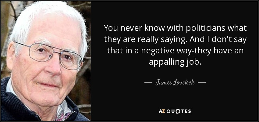 You never know with politicians what they are really saying. And I don't say that in a negative way-they have an appalling job. - James Lovelock