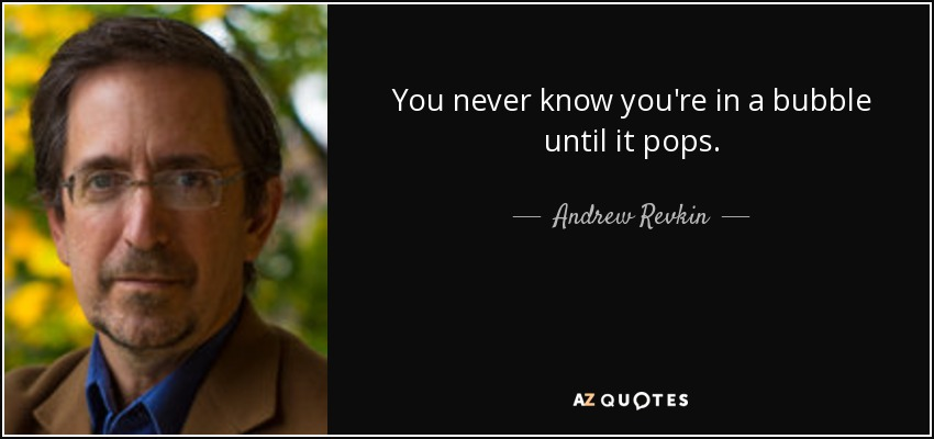 You never know you're in a bubble until it pops. - Andrew Revkin