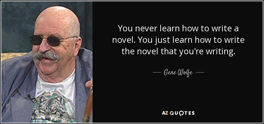 You never learn how to write a novel. You just learn how to write the novel that you're writing. - Gene Wolfe