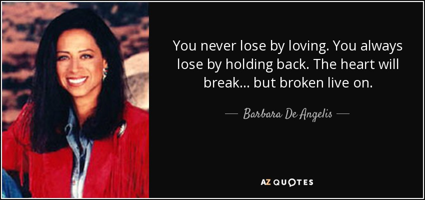 You never lose by loving. You always lose by holding back. The heart will break... but broken live on. - Barbara De Angelis