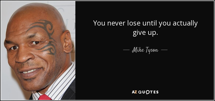 You never lose until you actually give up. - Mike Tyson