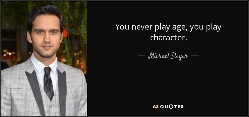 You never play age, you play character. - Michael Steger