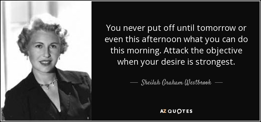 You never put off until tomorrow or even this afternoon what you can do this morning. Attack the objective when your desire is strongest. - Sheilah Graham Westbrook