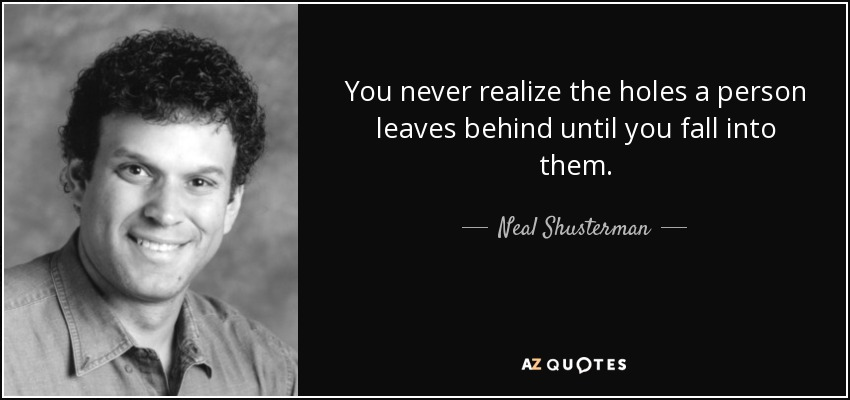 You never realize the holes a person leaves behind until you fall into them. - Neal Shusterman