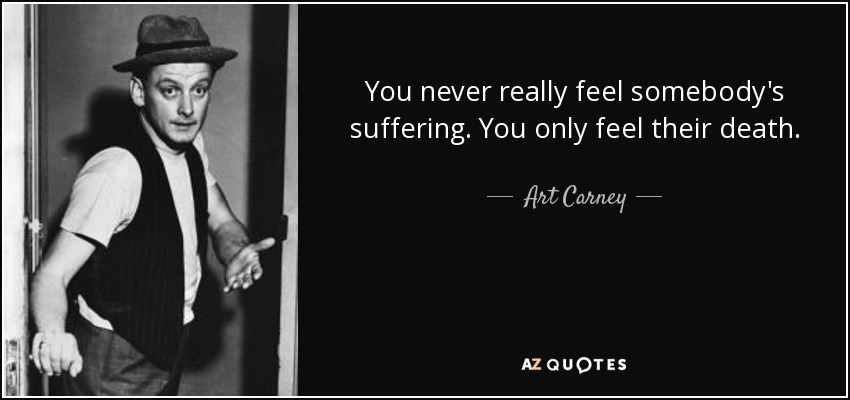 You never really feel somebody's suffering. You only feel their death. - Art Carney