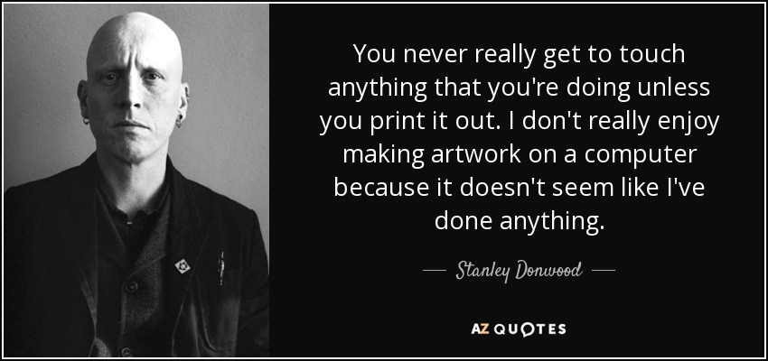 You never really get to touch anything that you're doing unless you print it out. I don't really enjoy making artwork on a computer because it doesn't seem like I've done anything. - Stanley Donwood