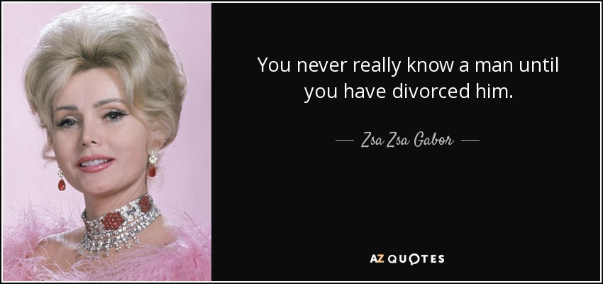 You never really know a man until you have divorced him. - Zsa Zsa Gabor
