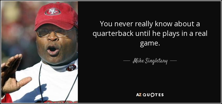 You never really know about a quarterback until he plays in a real game. - Mike Singletary