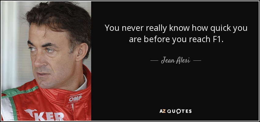 You never really know how quick you are before you reach F1. - Jean Alesi
