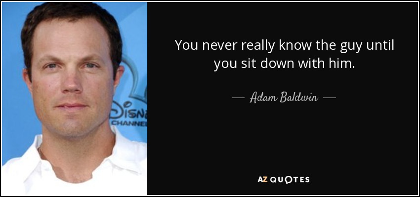 You never really know the guy until you sit down with him. - Adam Baldwin