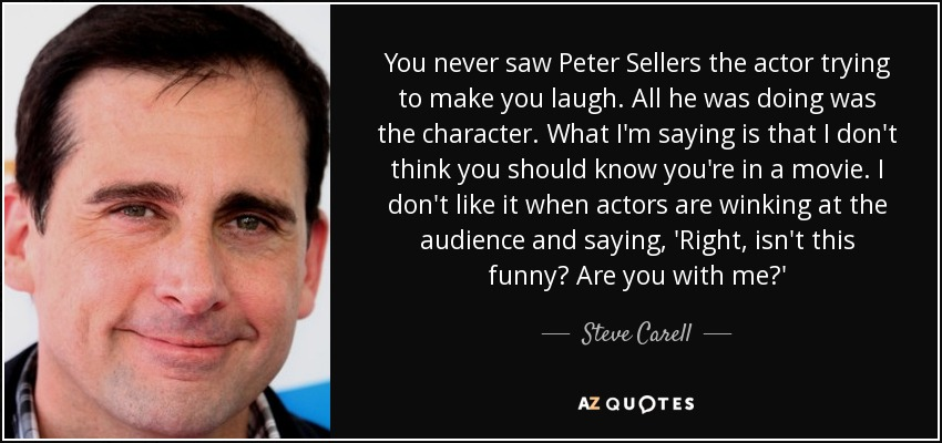 You never saw Peter Sellers the actor trying to make you laugh. All he was doing was the character. What I'm saying is that I don't think you should know you're in a movie. I don't like it when actors are winking at the audience and saying, 'Right, isn't this funny? Are you with me?' - Steve Carell