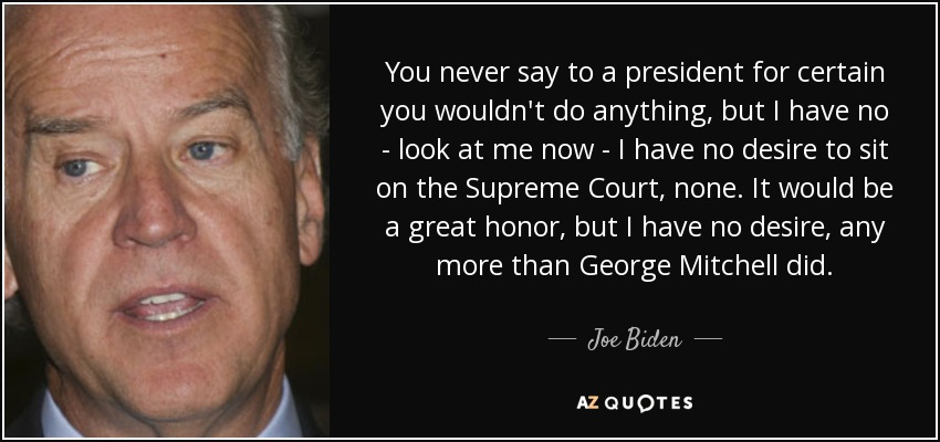 You never say to a president for certain you wouldn't do anything, but I have no - look at me now - I have no desire to sit on the Supreme Court, none. It would be a great honor , but I have no desire, any more than George Mitchell did. - Joe Biden