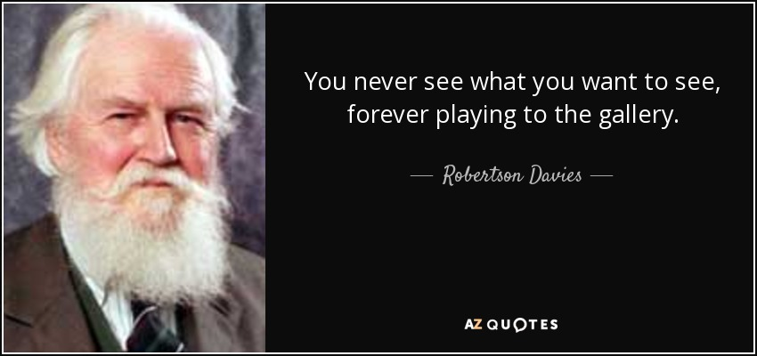 You never see what you want to see, forever playing to the gallery. - Robertson Davies