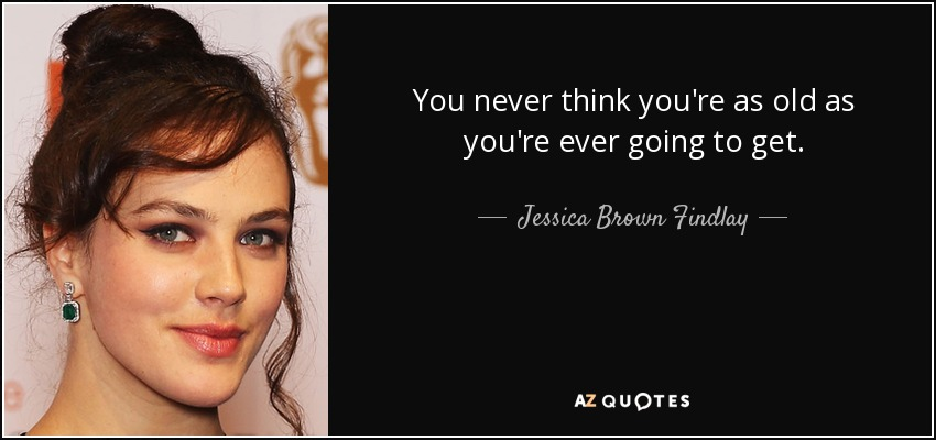 You never think you're as old as you're ever going to get. - Jessica Brown Findlay