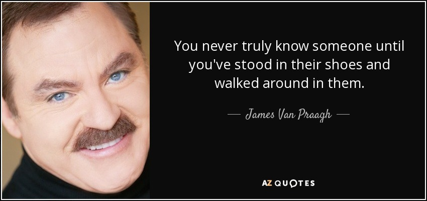 You never truly know someone until you've stood in their shoes and walked around in them. - James Van Praagh