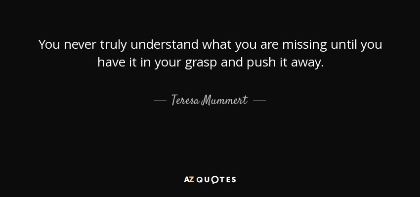 You never truly understand what you are missing until you have it in your grasp and push it away. - Teresa Mummert