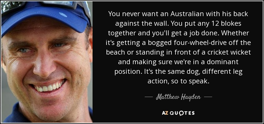 You never want an Australian with his back against the wall. You put any 12 blokes together and you'll get a job done. Whether it's getting a bogged four-wheel-drive off the beach or standing in front of a cricket wicket and making sure we're in a dominant position. It's the same dog, different leg action, so to speak. - Matthew Hayden
