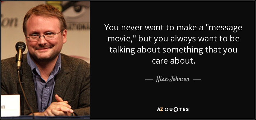 You never want to make a 'message movie', but you always want to be talking about something that you care about. - Rian Johnson