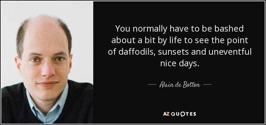 You normally have to be bashed about a bit by life to see the point of daffodils, sunsets and uneventful nice days. - Alain de Botton