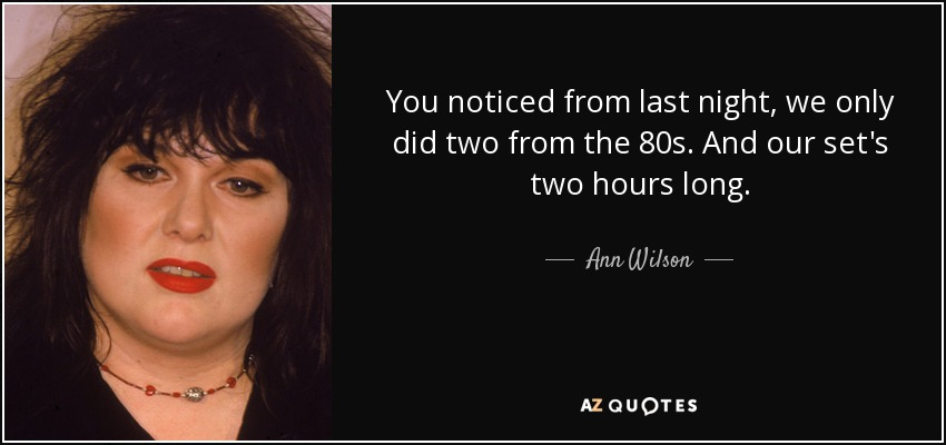 You noticed from last night, we only did two from the 80s. And our set's two hours long. - Ann Wilson