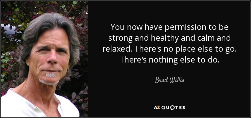 You now have permission to be strong and healthy and calm and relaxed. There's no place else to go. There's nothing else to do. - Brad Willis