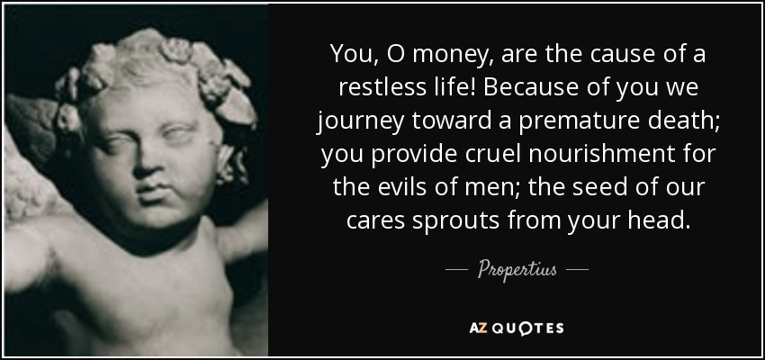 You, O money, are the cause of a restless life! Because of you we journey toward a premature death; you provide cruel nourishment for the evils of men; the seed of our cares sprouts from your head. - Propertius
