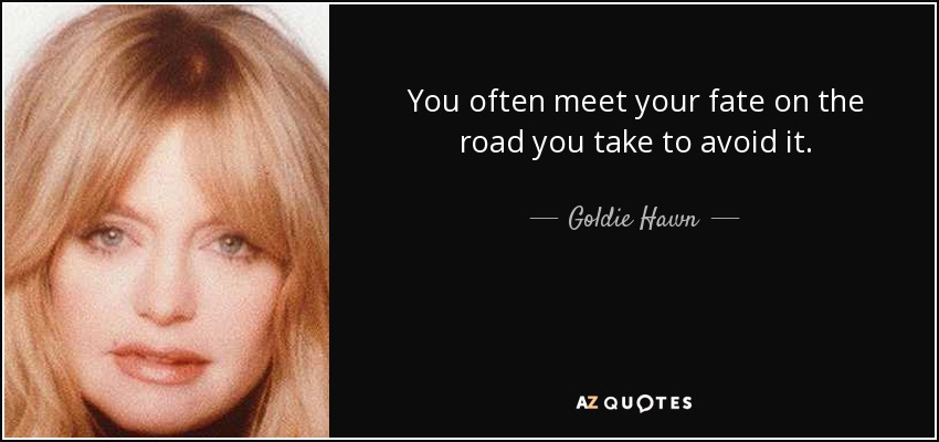 You often meet your fate on the road you take to avoid it. - Goldie Hawn