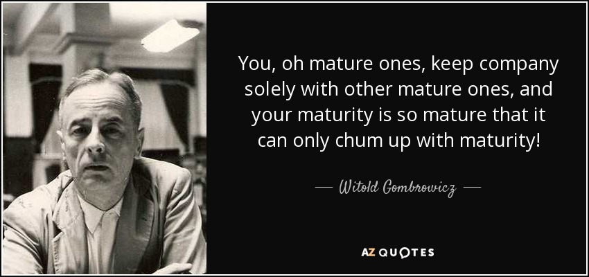 You, oh mature ones, keep company solely with other mature ones, and your maturity is so mature that it can only chum up with maturity! - Witold Gombrowicz