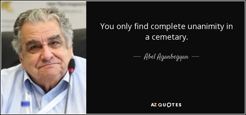 You only find complete unanimity in a cemetary. - Abel Aganbegyan