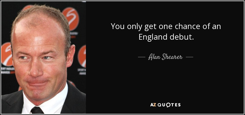 You only get one chance of an England debut. - Alan Shearer