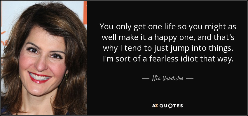 You only get one life so you might as well make it a happy one, and that's why I tend to just jump into things. I'm sort of a fearless idiot that way. - Nia Vardalos