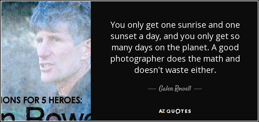 You only get one sunrise and one sunset a day, and you only get so many days on the planet. A good photographer does the math and doesn't waste either. - Galen Rowell