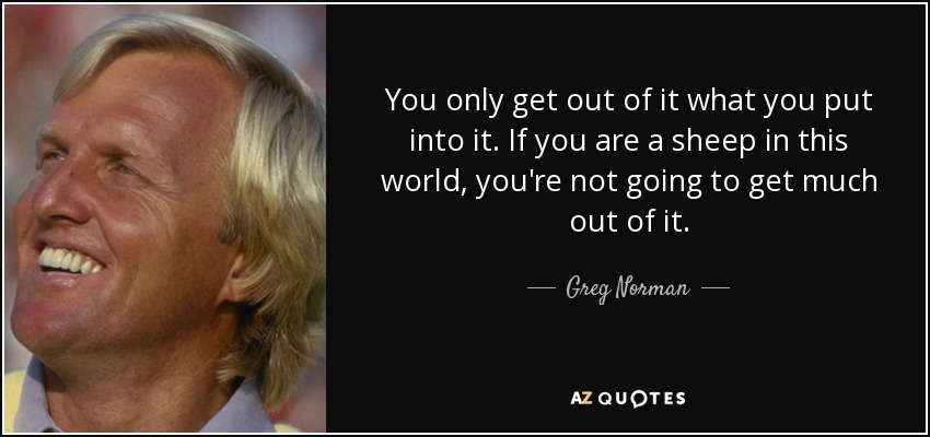 Greg Norman Quote You Only Get Out Of It What You Put Into