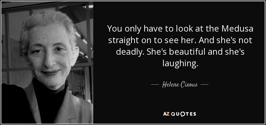 You only have to look at the Medusa straight on to see her. And she's not deadly. She's beautiful and she's laughing. - Helene Cixous