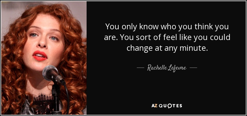 You only know who you think you are. You sort of feel like you could change at any minute. - Rachelle Lefevre