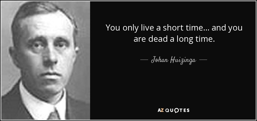 You only live a short time... and you are dead a long time. - Johan Huizinga