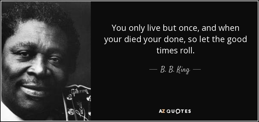 You only live but once, and when your died your done, so let the good times roll. - B. B. King