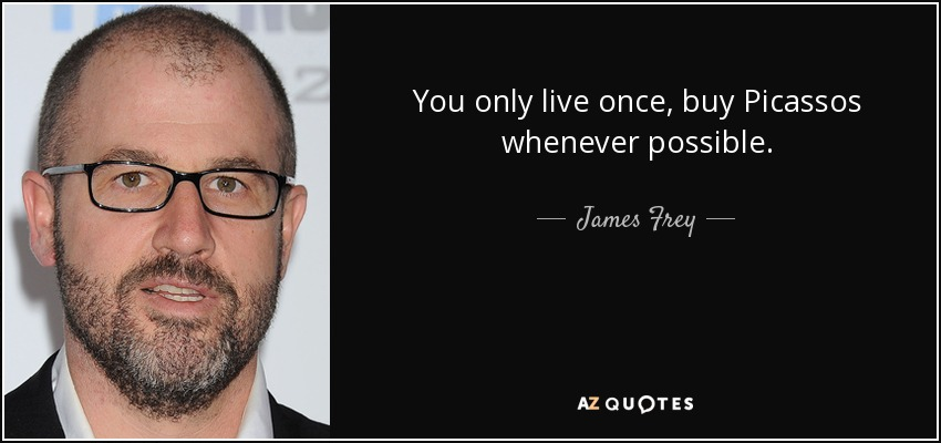 You only live once, buy Picassos whenever possible. - James Frey