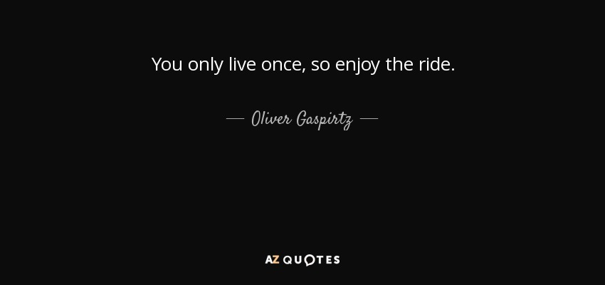 Oliver Gaspirtz quote: You only live once, so enjoy the ride.