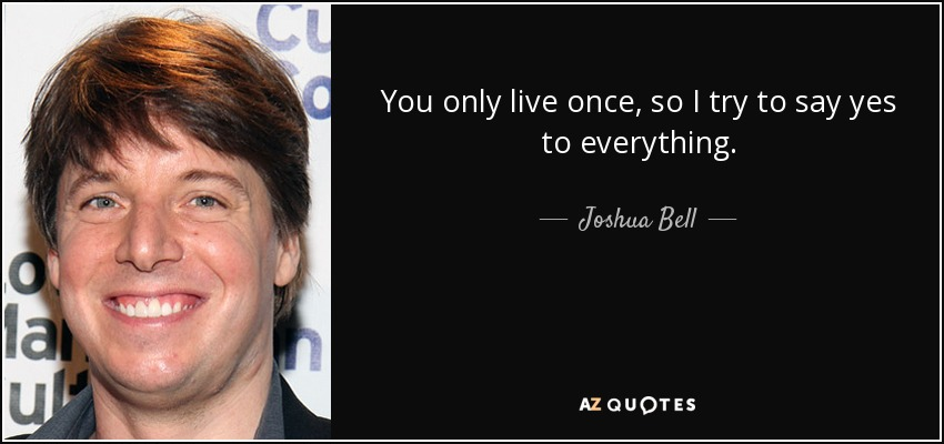 You only live once, so I try to say yes to everything. - Joshua Bell