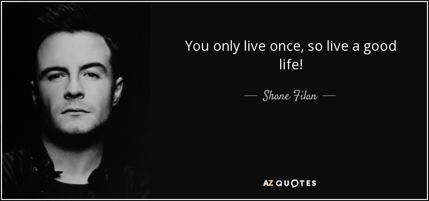 Shane Filan quote: You only live once, so live a good life!