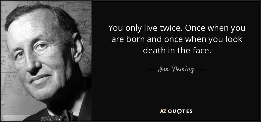 You only live twice. Once when you are born and once when you look death in the face. - Ian Fleming
