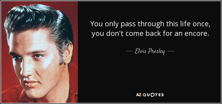 You only pass through this life once, you don't come back for an encore. - Elvis Presley