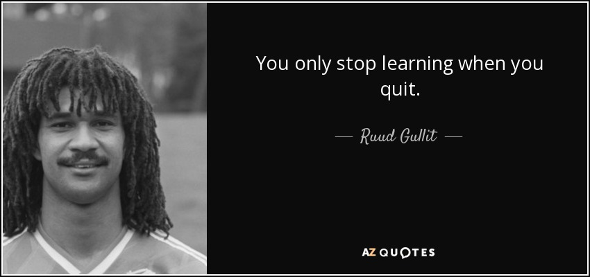 You only stop learning when you quit. - Ruud Gullit