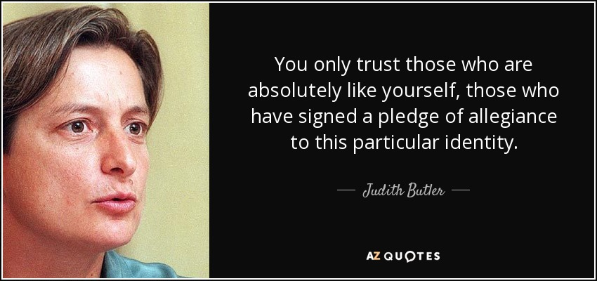 You only trust those who are absolutely like yourself, those who have signed a pledge of allegiance to this particular identity. - Judith Butler