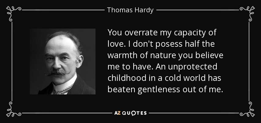 You overrate my capacity of love. I don't posess half the warmth of nature you believe me to have. An unprotected childhood in a cold world has beaten gentleness out of me. - Thomas Hardy