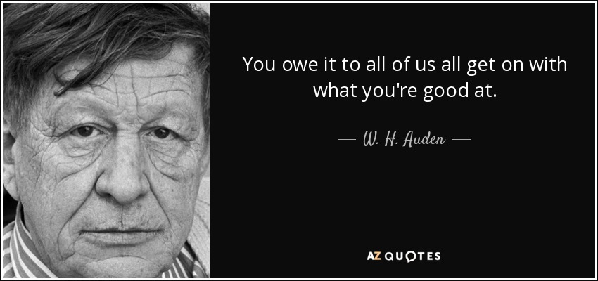 You owe it to all of us all get on with what you're good at. - W. H. Auden