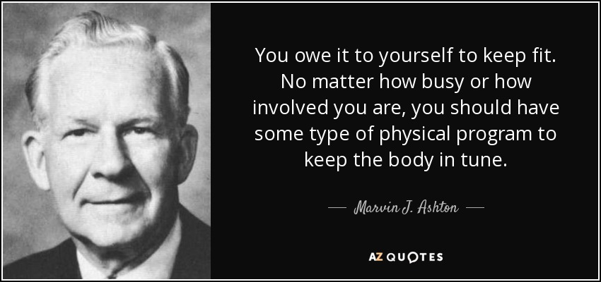 You owe it to yourself to keep fit. No matter how busy or how involved you are, you should have some type of physical program to keep the body in tune. - Marvin J. Ashton